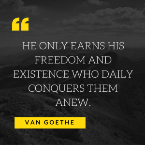 HE ONLY EARNS HIS FREEDOM AND EXISTENCE WHO DAILY CONQUERS THEM A NEW.-2